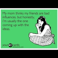 Bad Mom Meme: My mom thinks my friends are bad  influences, but honestly,  i'm usually the one  n coming up with the  ideas,  your  e cards  some ecards com