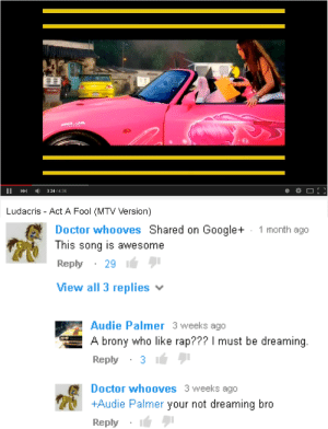 Palmer: IA  II024/4.35  Ludacris - Act A Fool (MTV Version)   Doctor whooves Shared on Google+  This song is awesome  Reply29  View all 3 replies  1 month ago  Audie Palmer 3 weeks ago  A brony who like rap??? I must be dreaming.  Reply31  Doctor whooves 3 weeks ago  +Audie Palmer your not dreaming bro  Reply