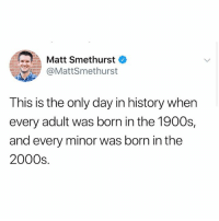 Wow, History, and 2000s: -.IA Matt Smethurst  @MattSmethurst  This is the only day in history when  every adult was born in the 1900s,  and every minor was born in the  2000s wow...