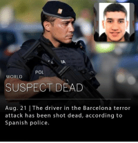 According to a tweet from the Catalan police, Spanish authorities have shot and killed Younes Abouyaaqoub, the suspected driver of the van that killed 13 people in Barcelona last week.: IA  POL  WORLD  SUSPECT DEAD  Aug. 21 | The driver in the Barcelona terror  attack has been shot dead, according to  Spanish police. According to a tweet from the Catalan police, Spanish authorities have shot and killed Younes Abouyaaqoub, the suspected driver of the van that killed 13 people in Barcelona last week.