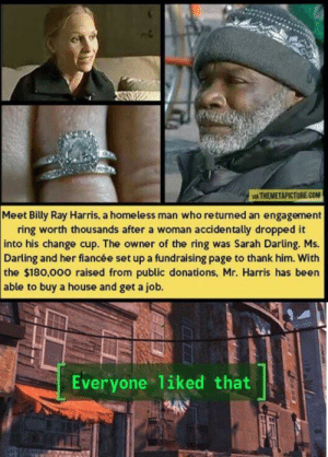 Homeless, The Ring, and Happy: IA THEMETAPICTURE.COM  Meet Billy Ray Harris, a homeless man who returned an engagement  ring worth thousands after a woman accidentally dropped it  into his change cup. The owner of the ring was Sarah Darling. Ms.  Darling and her fiancée set up a fundraising page to thank him. With  the $180,000 raised from public donations, Mr. Harris has been  able to buy a house and get a job.  Everyone liked that a happy ending