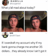 Accurate AF: IABELLA  @izzygeraci  What y'all mad about today?  Will  @will173am  If I overdraft my account why tf my  bank gonna charge me another 35  dollars... they already know l ain't got it Accurate AF