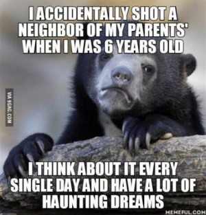 "Family, Life, and Parents: IACCIDENTALLY SHOTA  NEIGHBOR OF MY PARENTS  WHEN I WAS 6 YEARS OLD  "" I THINKABOUT IT EVERY  SINGLE DAY AND HAVE A LOT OF  HAUNTING DREAMS  MEMEFUL.CO My family thinks I cant remember anything of it and I dont fell like talking about it.. but I feel like it continues to ruin my life"