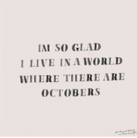 Live, World, and Glad: IAI SO GLAD  I LIVE IN A WORLD  WHERE THERE ARE  OCTOBERS