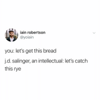 Fam, Good Morning, and Good: iain robertson  @yoiain  you: let's get this bread  j.d. salinger, an intellectual: let's catch  this rye good morning fam