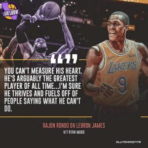 LeBron James, Memes, and Rajon Rondo: IAKE SHOW-  uish  YOU CAN'T MEASURE HIS HEART.  HE'S ARGUABLY THE GREATEST  PLAYER OF ALL TIME..I'M SURE  HE THRIVES AND FUELS OFF OF  PEOPLE SAYING WHAT HE CAN'T  DO.  RAJON RONDO ON LEBRON JAMES  HIT RYAN WARD  CL  TS RAJON RONDO HAS A TREMENDOUS AMOUNT OF RESPECT FOR LEBRON JAMES 👌 💯