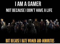 IAM A GAMER  NOT BECAUSE I DON'T HAVE A LIFE  at.)  BUT BECAUSE I HATE WOMEN AND MINORITIES 英雄联盟?