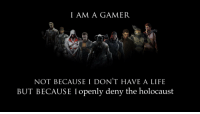 gamer: IAM A GAMER  NOT BECAUSE I DON'T HAVE A LIFE  BUT BECAUSE I openly deny the holocaust