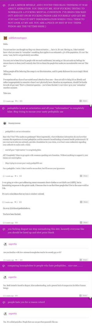 """Ass, Fucking, and Hello: IAM A MINOR MYSELF, AND I FOUND THIS BLOG THINKING IT WAS  Q:  ABOUT ANIMATION. YOU DISGUST ME. STOP FUCKING TRYING TO  NORMALIZE A FUCKING MENTAL CONDITION. I'VE BEEN CHECKED  OUT AND HIT ON BY FUCKING PEDOS LIKE YOURSELF AND LET ME  JUST SAY THAT IT ISN'T DISCRIMINATION WHEN I TELL THEM TO  NOT LOOK AT MY ASS. YOU ARE A PEICE OF SHIT IF YOU THINK  PEDOS ARE THE VICTIMS HERE.)  askthetomatogays  Hello.  I'mnot sure how you thought my blog was about animation.. but w/e. It's not. Moving on, I don't entirely  know what you mean by normalize something that applies to an estimated 1-5% of the population. It's not """"the  norm, sure, but it's not particularly rare either.  I'm sorry you've been hit on by people with too much entitlement, but seeing as I do not make my feelings for  minors known to them (and I certainly don't hit on them) the people that made you uncomfortable were not 'like  Telling people off for behaving like creeps is not diserimination, and it's pretty dishonest for you to imply I think  otherwise.  Ive experienced my share of unwanted sexual attention from men-from cat calls to being hit on directly and  rather inappropriately in scenarios where I can't physically leave. Based on my experiences, should I be hostile  towards all gay men? That's a rhetorical question-you've been blocked. I won't show up in your """"animation  searches anymore.  Take care.  pedophilia is not an orientation and all your """"information"""" is completely  Q:  false. Stop trying to excuse your nasty pedophilic ass  Anonymous  pedophilia is not an orientation  Says who? You? Who made you gatelkeeper? More importantly, what evidentiary information do you have that  s regarding  rovide a foundation for your e  some cre  your authority to make such a claim  and all your """"information is completely false.  All? Completely? Here we go again with someone speaking out of emotion. Without anything to support it, your  claims are meaningless  Stop trying to excuse you"""