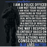 This is what every police car should have inscribed on! police cop cops thinblueline lawenforcement policelivesmatter supportourtroops BlueLivesMatter AllLivesMatter brotherinblue bluefamily tbl thinbluelinefamily sheriff policeofficer backtheblue: IAM A POLICE OFFICER  IAM NOT YOUR PARENT  I AM HERE TODAY BECAUS  SOMETHING IN YOUR LIFE  HAPPENED THAT YOU CANNOT  DEAL WITH ON YOUR OWN  I AM TASKED WITH SOLVING  IN A MATTER OF MINUTES  WHAT YOU COULDN'T IN A LIFETIME  THE WAYI RESPOND  IS ENTIRELY BASED ON  YOUR LEVEL OF COOPERATION  YOUR ACTIONS HAVE  CONSEQUENCES  BLUELIVESMATTER This is what every police car should have inscribed on! police cop cops thinblueline lawenforcement policelivesmatter supportourtroops BlueLivesMatter AllLivesMatter brotherinblue bluefamily tbl thinbluelinefamily sheriff policeofficer backtheblue