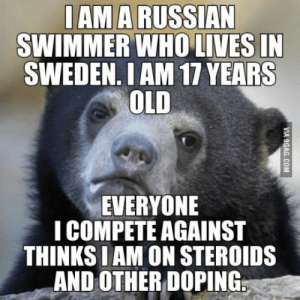 Sweden, Old, and Russian: IAM A RUSSIAN  SWIMMER WHO LIVES IN  SWEDEN. I AM 17 YEARS  OLD  EVERYONE  I COMPETE AGAINST  THINKS I AM ON STEROIDS  AND OTHERDOPING,. I have lived in Sweden since 2003.