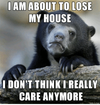 Homeless, My House, and Soon...: IAM ABOUT TO LOSE  MY HOUSE  DON'T THINK I REALLY  CARE ANYMORE  made on imgur I might be homeless soon