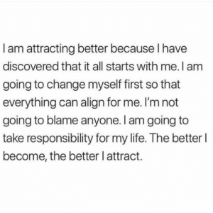 Life, Change, and Responsibility: Iam attracting better because I have  discovered that it all starts with me. I am  going to change myself first so that  everything can align for me. I'm not  going to blame anyone. I am going to  take responsibility for my life. The better I  become, the better l attract.