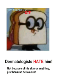 Cunt, Him, and Skin: IAM BREADY TO  DIE  Dermatologists HATE him!  Not because of his skin or anything,  just because he's a cunt https://t.co/xmmtf56rIM
