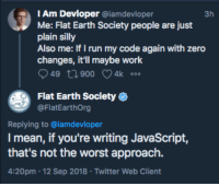 So, everyone is mocking js: IAm Devloper @iamdevloper  Me: Flat Earth Society people are just  plain silly  Also me: Ir I run my code again with zero  3h  changes, it'll maybe work  49 t1 900 4k  Flat Earth Society  @FlatEarthOrg  Replying to @iamdevloper  I mean, if you're writing JavaScript,  that's not the worst approach.  4:20pm 12 Sep 2018 Twitter Web Client So, everyone is mocking js