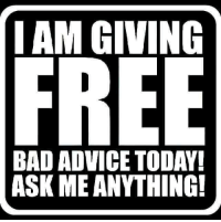 bad advice: IAM GIVING  BAD ADVICE TODAY  ASK ME ANYTHING!