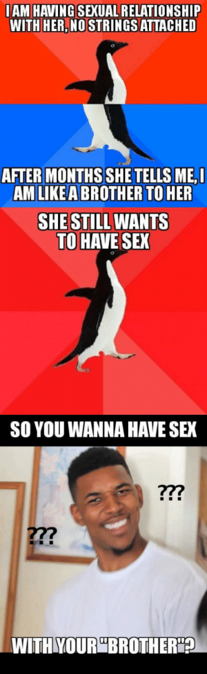 I have mixed feelings about that: IAM HAVING SEXUAL RELATIONSHIP  WITH HER,NO STRINGSATTACHED  AFTER MONTHS SHE TELLSME,I  AM LIKEA BROTHER TO HER  SHE STILL WANTS  TO HAVE SEX  SO YOU WANNA HAVE SEX  27?  WITHYOURBROTH  ER A I have mixed feelings about that