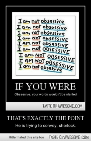 That's exactly the pointhttp://omg-humor.tumblr.com: Iam not obsessive  Iam not obsessive  I am not obsessive  I am NOT O6SESSIVE  IAM not obsessIVE  I am not OBSESSIVE  I am NOT ORSESSIVE  I AM NOT OBSESSIVE  I am not obsessive  IF YOU WERE  Obsessive, your words wouldn't be slanted  TASTE OFAWESOME.COM  THAT'S EXACTLY THE POINT  He is trying to convey, sherlock.  TASTE OFAWESOME.COM  Hitler hated this site too That's exactly the pointhttp://omg-humor.tumblr.com