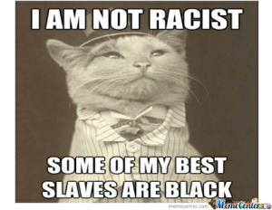 Racist Memes. Best Collection of Funny Racist Pictures: IAM NOT RACIsT  SOMEOF MY BEST  SLAVESARE BLACK  memecenter.com MemeCenteraa Racist Memes. Best Collection of Funny Racist Pictures