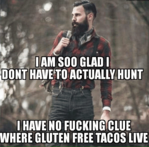 Fucking, Free, and Gluten: IAM SOO GLAD  DONT HAVE TO ACTUALLY HUNT  IHAVE NO FUCKING CLUE  WHERE GLUTEN FREE TACOS LIVE Its almost flannel season