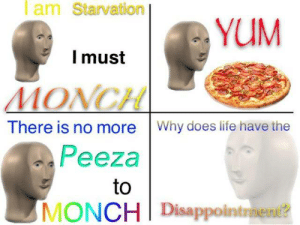 starvation: Iam Starvation  YUM  Imust  MONCH  There is no more Why does life have the  Peeza  to  MONCH Disappointraent?