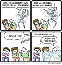 Life tips.  Secret Panel HERE ⛄ www.mrlovenstein.com/comic/797: IAM... THE ICE DEMON! I HAVE NONE WILL BE SPARED,  COME TO END ALL LIFE ON EARTH!EXCEPT THOSE BEARING..  JUST A STUPID FAD, EH?  FROSTED TIPS  OH SHUT THE  FUCK UP NICK  THIS COMIC MADE POSSIBLE THANKS TO IGOR LYS  @MrLovenstein MRLOVENSTEIN.COM Life tips.  Secret Panel HERE ⛄ www.mrlovenstein.com/comic/797