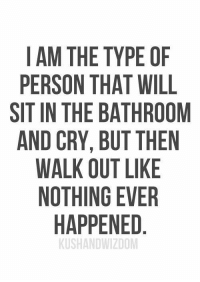 Cry, Will, and Person: IAM THE TYPE OF  PERSON THAT WILL  SIT IN THE BATHROOM  AND CRY, BUT THEN  WALK OUT LIKE  NOTHING EVER  HAPPENED  KUSHANDWIZDOM
