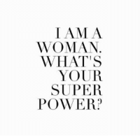 Power, Super Power, and Super: IAMA  WOMAN  WHAT'S  YOUR  SUPER  POWER?