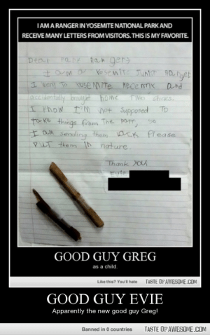 Good guy eviehttp://omg-humor.tumblr.com: IAMARANGER IN YOSEMITE NATIONAL PARK AND  RECEIVE MANY LETTERS FROM VISITORS. THIS IS MY FAVORITE.  Dear  I went To Ose mite  accitntally brought home  I thow tM not Supposed To  to ke things from The papr, so  I am Sending them aCK Please  PUr them in nature.  Rece nnx  Dnd  TWO sticks,  50  Thank YOu  Eyto  GOOD GUY GREG  as a child.  TASTE OF AWESOME.COM  Like this? You'll hate  GOOD GUY EVIE  Apparently the new good guy Greg!  TASTE OF AWESOME.COM  Banned in 0 countries Good guy eviehttp://omg-humor.tumblr.com