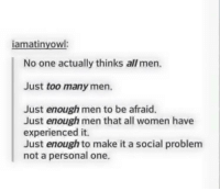 Memes, 🤖, and Experienced: iamatinyowl:  No one actually thinks all men.  Just too many men.  Just enough men to be afraid.  Just enough men that all women have  experienced it.  Just enough to make it a social problem  not a personal one.