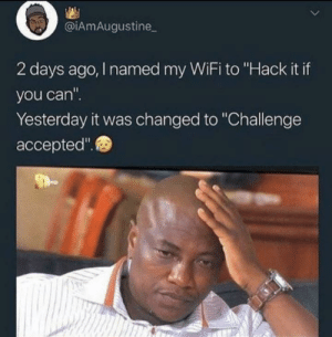"Oh noo.: @iAmAugustine  2 days ago, I named my WiFi to ""Hack it if  you can"".  Yesterday it was changed to ""Challenge  accepted"". Oh noo."