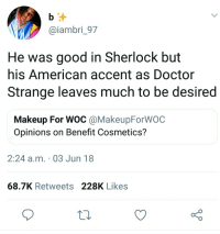 He was great in The Imitation Game as well: @iambri_97  He was good in Sherlock but  his American accent as Doctor  Strange leaves much to be desired  Makeup For WOC @MakeupForWOC  Opinions on Benefit Cosmetics?  2:24 a.m. 03 Jun 18  68.7K Retweets 228K Likes He was great in The Imitation Game as well