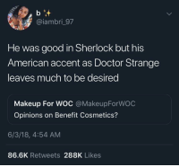 Cosmetics: @iambri_97  He was good in Sherlock but his  American accent as Doctor Strange  leaves much to be desired  Makeup For WOC @MakeupForWOC  Opinions on Benefit Cosmetics?  6/3/18, 4:54 AM  86.6K Retweets 288K Likes
