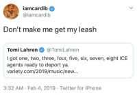 Iphone, Music, and Twitter: iamcardib  @iamcardib  Don't make me get my leash  Tomi Lahren@TomiLahren  I got one, two, three, four, five, six, seven, eight ICBE  agents ready to deport ya.  variety.com/2019/music/new...  3:32 AM Feb 4, 2019 Twitter for iPhone Cardi walks Tomi pt. 2