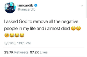 I Almost Died: iamcardib  @iamcardib  I asked God to remove all the negative  people in my life and i almost died  5/31/18, 11:01 PM  29.7K Retweets 97.2K Likes