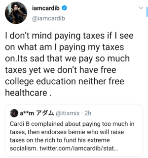 Cardi B Knows Whats Up: iamcardib  @iamcardib  I don't mind paying taxes if I see  on what am I paying my taxes  on.Its sad that we pay so much  taxes yet we don't have free  college education neither free  healthcare  a**m アダム@itixmix. 2h  Cardi B complained about paying too much in  taxes, then endorses bernie who will raise  taxes on the rich to fund his extreme  socialism. twitter.com/iamcardib/stat... Cardi B Knows Whats Up