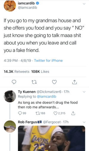 "Chill, Dank, and Fake: iamcardib  @iamcardib  If you go to my grandmas house and  she offers you food and you say "" NO""  just know she going to talk maaa shit  about you when you leave and call  you a fake friend  4:39 PM 4/8/19 Twitter for iPhone  14.3K Retweets 108K Likes  Ty Kuenen @Dickmatizer6- 17h  Replying to @iamcardib  As long as she doesn't drug the food  then rob me afterwards.  99 t188 2,315  Rob Fergus  @Fergocet - 17h Y'all got no chill by znelenz MORE MEMES"