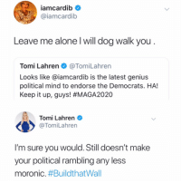 Being Alone, Genius, and Conservative: iamcardib  @iamcardib  Leave me alone l will dog walk you  Tomi Lahren@TomiLahren  Looks like @iamcardib is the latest genius  political mind to endorse the Democrats. HA!  Keep it up, guys! #MAGA2020  Tomi Lahren  @TomiLahren  I'm sure you would. Still doesn't make  your political rambling any less  moronic. Looks like #CardiB and conservative political commentator #TomiLahren exchanged some words...thoughts? 👇🤔 @IAmCardiB @TomiLahren https://t.co/tGYkw0Ibeo