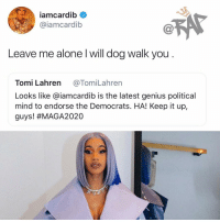 CardiB exchanging words with TommiLahren❗️❗️📸 @ravieb: iamcardib  @iamcardib  Leave me alone l will dog walk you  Tomi Lahren @TomiLahren  Looks like @iamcardib is the latest genius political  mind to endorse the Democrats. HA! Keep it up,  guys! CardiB exchanging words with TommiLahren❗️❗️📸 @ravieb