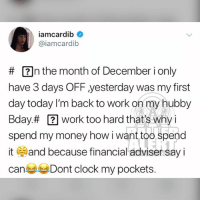 Clock, Memes, and Money: iamcardib  @iamcardib  # n the month of December i only  have 3 days OF yesterday was my first  day today I'm back to work on my hubby  Bday# 2 work too hard that's why i  spend my money how i want too spend  it and because financial adviser say i  can Dont clock my pockets. From the desk of CardiB