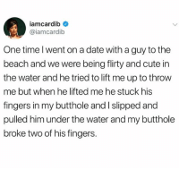 Cute, Beach, and Date: iamcardib  iamcardib  One time lwent on a date with a guy to the  beach and we were being flirty and cute in  the water and he tried to lift me up to throw  me but when he lifted me he stuck his  fingers in my butthole and I slipped and  pulled him under the water and my butthole  broke two of his fingers @sigh is a must follow !