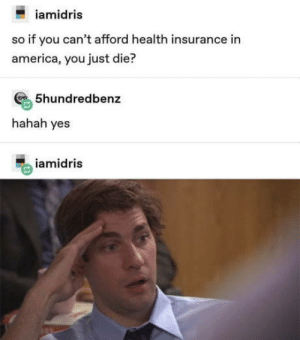 America, Club, and SpongeBob: iamidris  so if you can't afford health insurance in  america, you just die?  5hundredbenz  hahah yes  iamidris laughoutloud-club:  Does anyone remember that episode from spongebob where crabs didnt have insurance so they threw him outside and pushed him down a hill?