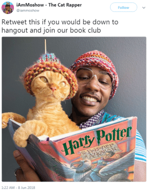 Take a look, its in a book: iAmMoshow - The Cat Rapper  @iammoshow  Follow  Retweet this if you would be down to  hangout and join our book club  Harsy Potter  Prisoler  1:22 AM- 8 Jun 2018 Take a look, its in a book
