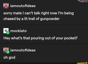 : iamoutofideas  sorry mate l can't talk right now l'm being  chased by a lit trail of gunpowder  mockiato  Hey what's that pouring out of your pocket?  iamoutofideas  oh god  ifunny.co