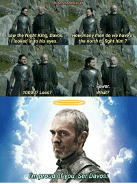 Game of Thrones, Saw, and Tumblr: iamshadeslaye  l saw the Night King, Davos.  llooked in to his eyes.  the north tofight him?  Howmany men do we have in  Fewe.  What?  10000? Less?  m proud of yoU Ser Davos! game-of-thrones-fans:  Stannis's impact on Davos