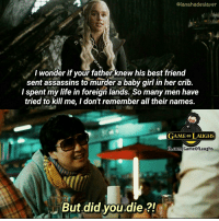 Mr. Chow you savage 😂 #GameOfThrones https://t.co/0zri64RpAo: @iamshadeslayer  I wonder if your fatherknew his best frienod  sent assassins to murder a baby girl in her crib.  I spent my life in foreign lands. So many men have  tried to kill me, I don't remember all their names.  GAME oF LAUGHS  But did you.die ?! Mr. Chow you savage 😂 #GameOfThrones https://t.co/0zri64RpAo