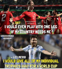 LM10 & CR7 👌🏼👏🏼 • Double Tap & Tag Friends!: IAMSOCCERMEMES  CR7  INSTAGRAM.  I WOULD EVEN PLAY WITH ONE LEG  IF MY COUNTRY NEEDS ME  IAMSOCCERMEMES  INSTAGRAM.  LEO MESSI  WOULD GIVE ALL OF MWINDIVIDUAL  TROPHIES AWAY FOR A WORLD CUP LM10 & CR7 👌🏼👏🏼 • Double Tap & Tag Friends!