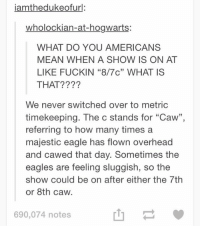 """https://t.co/QowR4V1e0I: iamthedukeofurl:  wholockian-at-hogwarts:  WHAT DO YOU AMERICANS  MEAN WHEN A SHOW IS ON AT  LIKE FUCKIN """"8/7c"""" WHAT IS  THAT?  We never switched over to metric  timekeeping. The c stands for """"Caw""""  referring to how many times a  majestic eagle has flown overhead  and cawed that day. Sometimes the  eagles are feeling sluggish, so the  show could be on after either the 7th  or 8th caw.  690,074 notes https://t.co/QowR4V1e0I"""