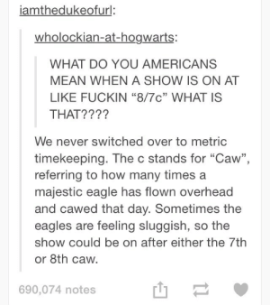 """American time zonesomg-humor.tumblr.com: iamthedukeofurl:  wholockian-at-hogwarts:  WHAT DO YOU AMERICANS  MEAN WHEN A SHOW IS ON AT  LIKE FUCKIN """"8/7c"""" WHAT IS  THAT????  We never switched over to metric  timekeeping. The c stands for """"Caw"""",  referring to how many times a  majestic eagle has flown overhead  and cawed that day. Sometimes the  eagles are feeling sluggish, so the  show could be on after either the 7th  or 8th caw.  690,074 notes American time zonesomg-humor.tumblr.com"""
