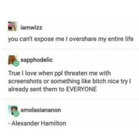 Bitch, Life, and Love: iamwizz  you can't expose me I overshare my entire life  sapphodelic  True I love when ppl threaten me with  screenshots or something like bitch nice try I  already sent them to EVERYONE  smolasiananon  Alexander Hamilton hhh me with my private acc